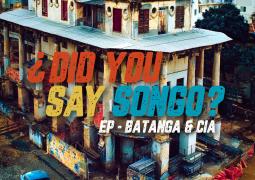 Batanga & Cia – Did You Say Songo ?